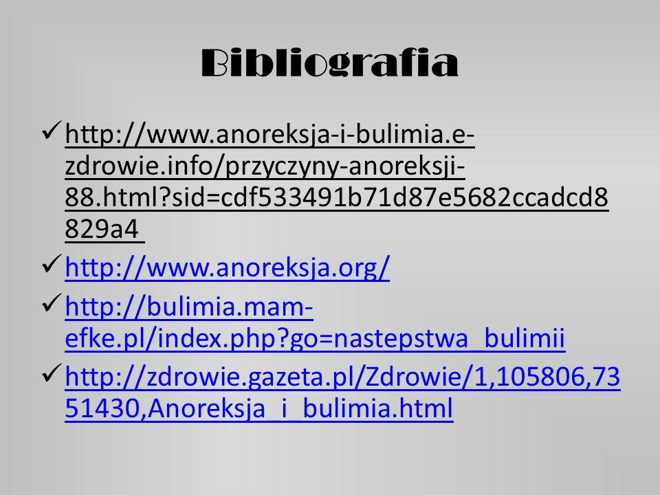 Bibliografia http://www.anoreksja-i-bulimia.e-zdrowie.info/przyczyny-anoreksji-88.html sid=cdf533491b71d87e5682ccadcd8829a4