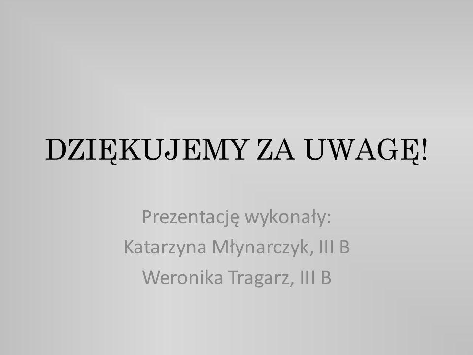 DZIĘKUJEMY ZA UWAGĘ! Prezentację wykonały: Katarzyna Młynarczyk, III B
