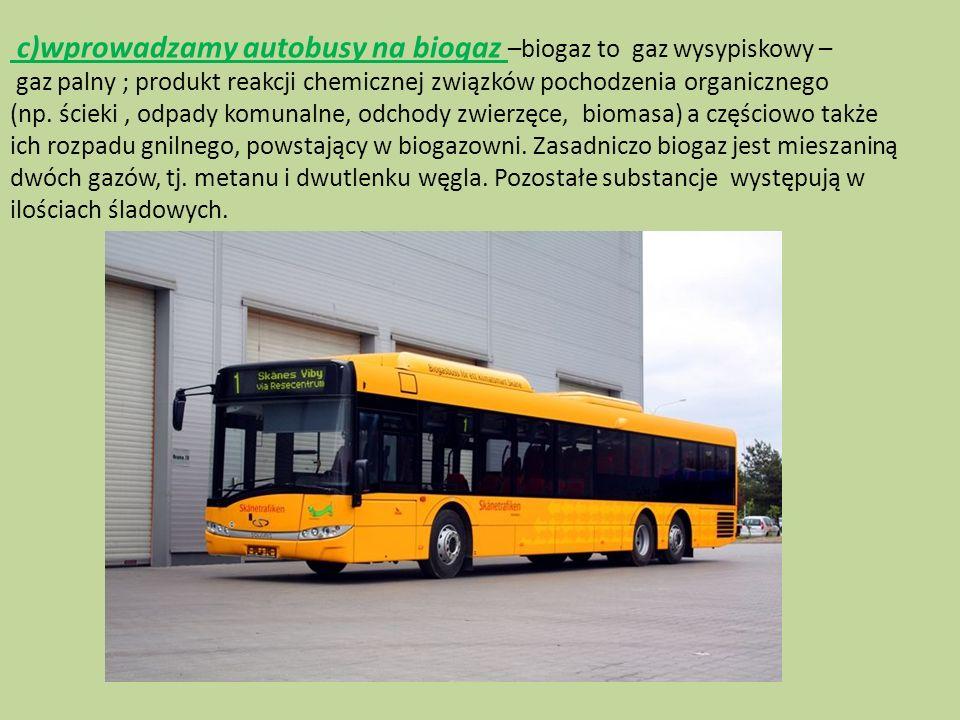 c)wprowadzamy autobusy na biogaz –biogaz to gaz wysypiskowy – gaz palny ; produkt reakcji chemicznej związków pochodzenia organicznego (np. ścieki , odpady komunalne, odchody zwierzęce, biomasa) a częściowo także ich rozpadu gnilnego, powstający w biogazowni.
