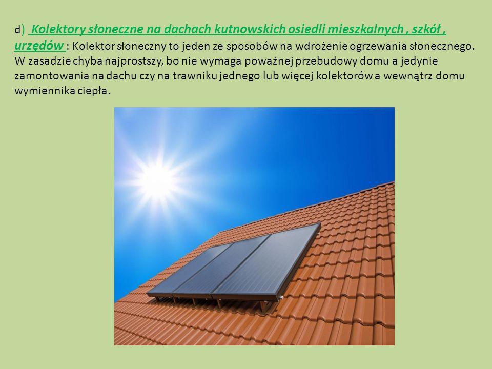 d) Kolektory słoneczne na dachach kutnowskich osiedli mieszkalnych , szkół , urzędów : Kolektor słoneczny to jeden ze sposobów na wdrożenie ogrzewania słonecznego.