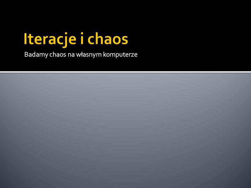 Iteracje i chaos Badamy chaos na własnym komputerze