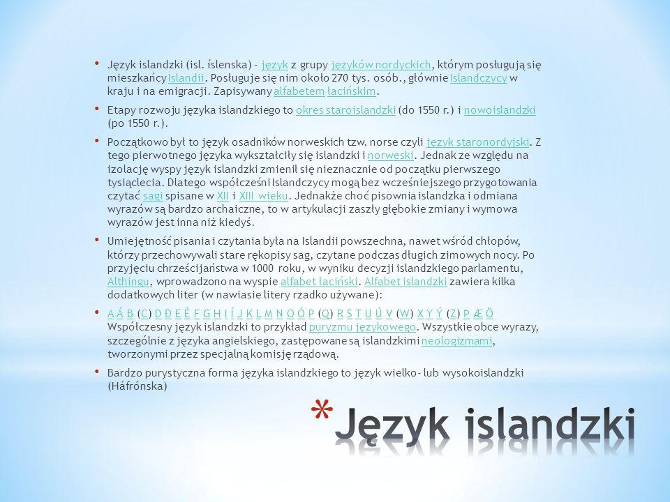 Język islandzki (isl. íslenska) - język z grupy języków nordyckich, którym posługują się mieszkańcy Islandii. Posługuje się nim około 270 tys. osób., głównie Islandczycy w kraju i na emigracji. Zapisywany alfabetem łacińskim.