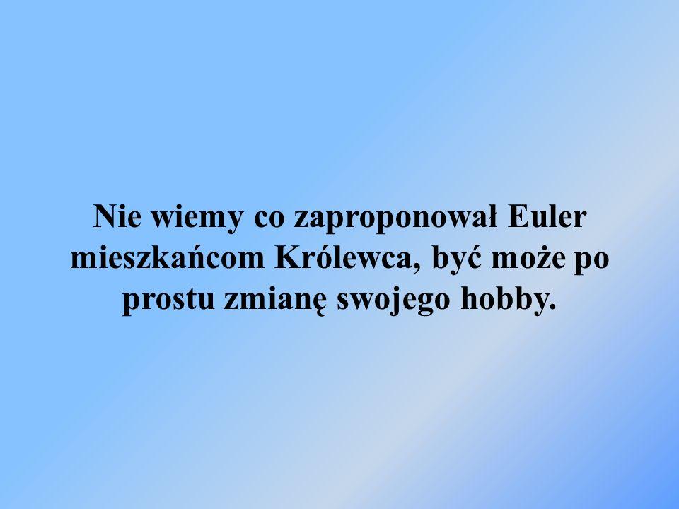 Nie wiemy co zaproponował Euler mieszkańcom Królewca, być może po prostu zmianę swojego hobby.
