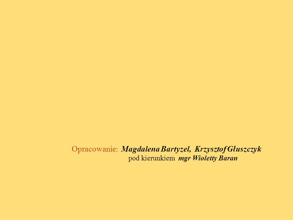 Opracowanie: Magdalena Bartyzel, Krzysztof Głuszczyk