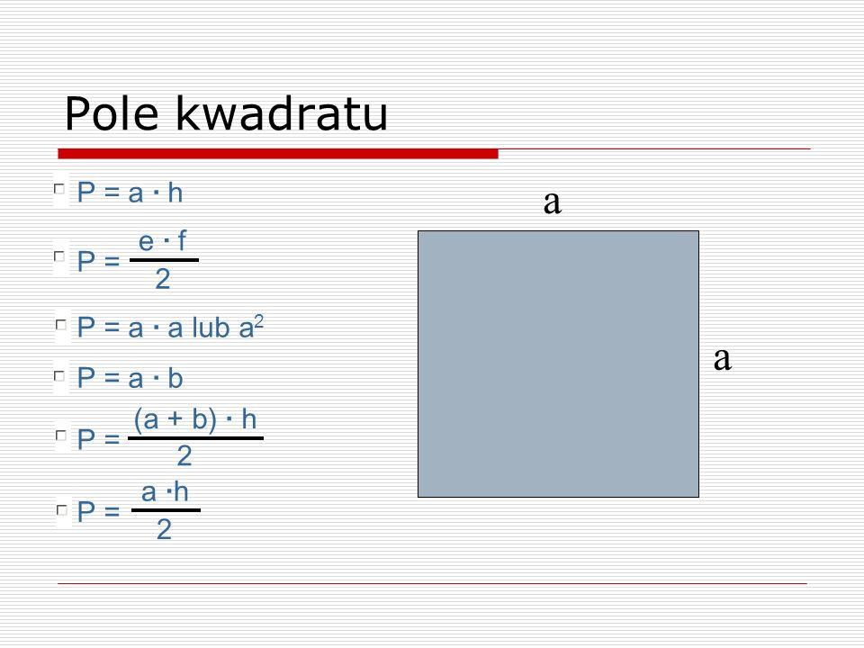 Pole kwadratu a a P = a · h e · f P = 2 P = a · a lub a2 P = a · b