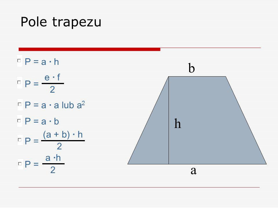 b h a Pole trapezu P = a · h e · f P = 2 P = a · a lub a2 P = a · b