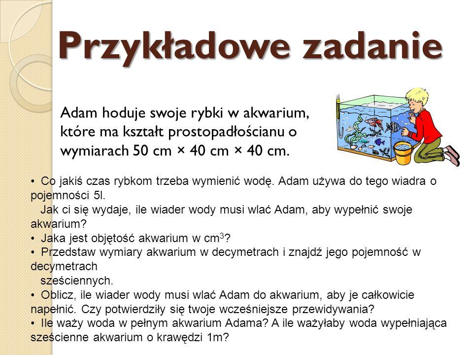 Przykładowe zadanie Adam hoduje swoje rybki w akwarium, które ma kształt prostopadłościanu o wymiarach 50 cm × 40 cm × 40 cm.