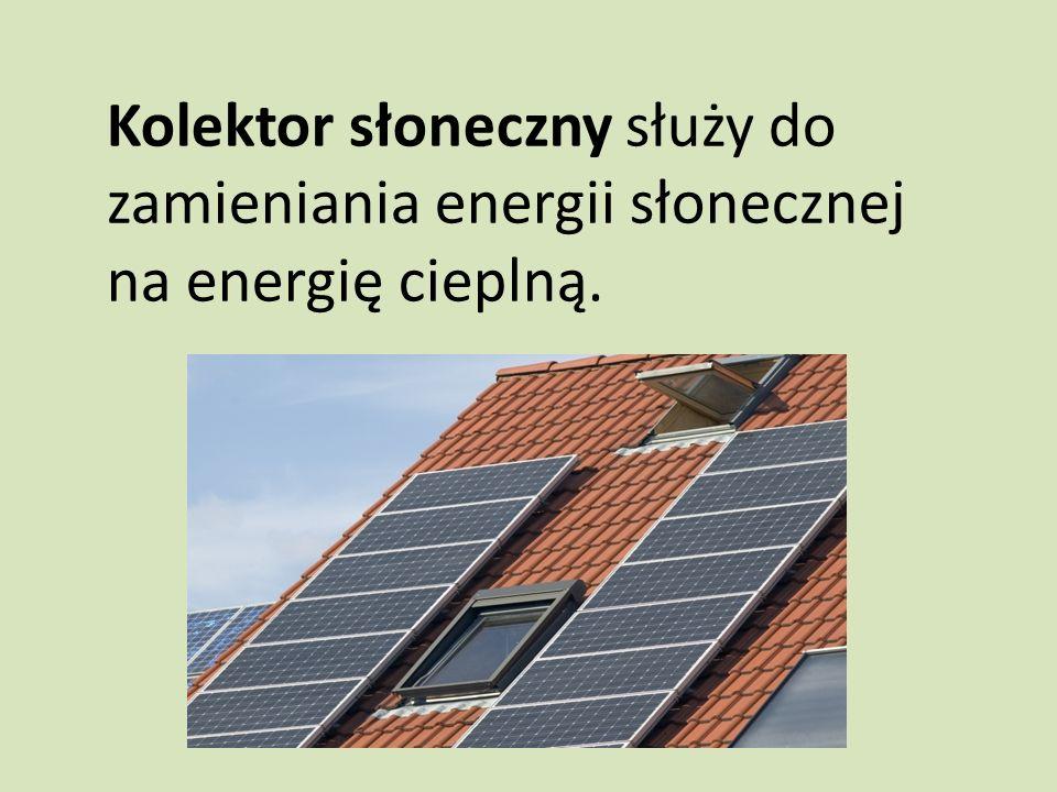 Kolektor słoneczny służy do zamieniania energii słonecznej na energię cieplną.