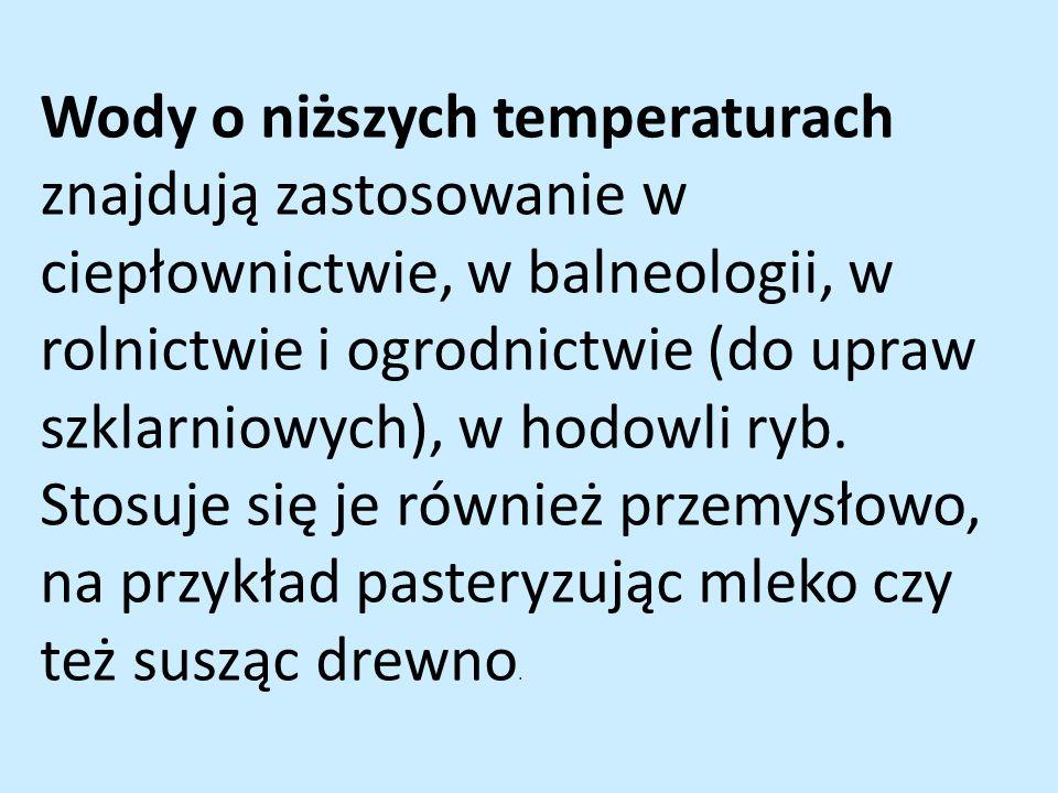 Wody o niższych temperaturach znajdują zastosowanie w ciepłownictwie, w balneologii, w rolnictwie i ogrodnictwie (do upraw szklarniowych), w hodowli ryb.