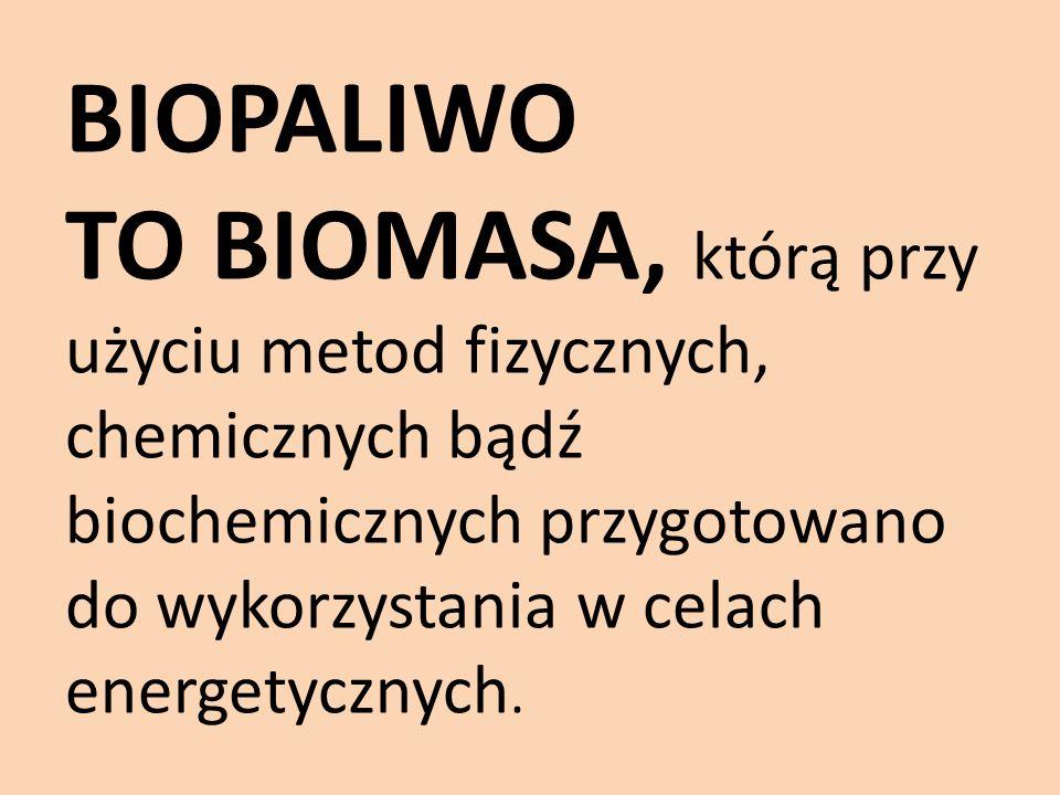 BIOPALIWO TO BIOMASA, którą przy użyciu metod fizycznych, chemicznych bądź biochemicznych przygotowano do wykorzystania w celach energetycznych.
