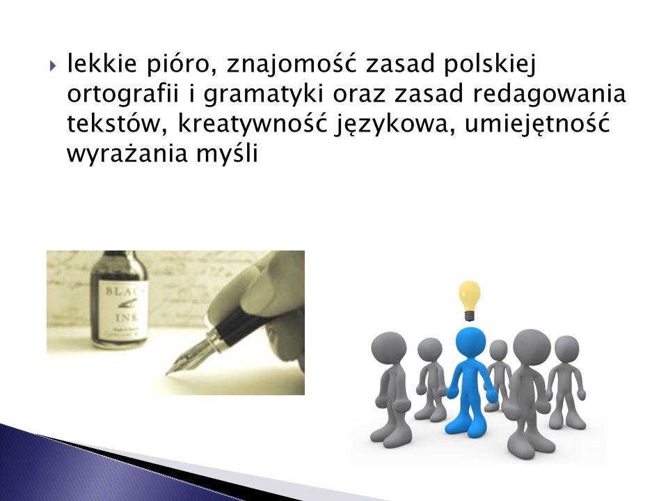 lekkie pióro, znajomość zasad polskiej ortografii i gramatyki oraz zasad redagowania tekstów, kreatywność językowa, umiejętność wyrażania myśli