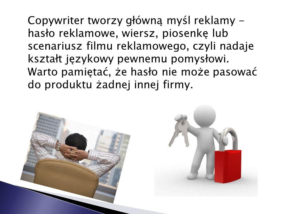 Copywriter tworzy główną myśl reklamy - hasło reklamowe, wiersz, piosenkę lub scenariusz filmu reklamowego, czyli nadaje kształt językowy pewnemu pomysłowi.