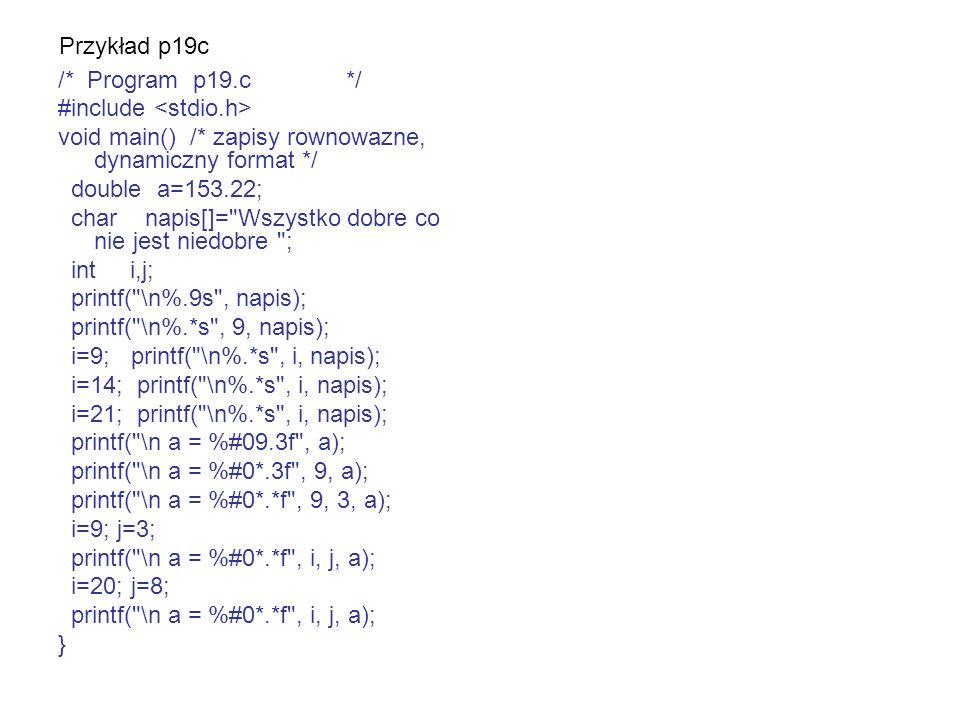 Przykład p19c /* Program p19.c */ #include <stdio.h> void main() /* zapisy rownowazne, dynamiczny format */