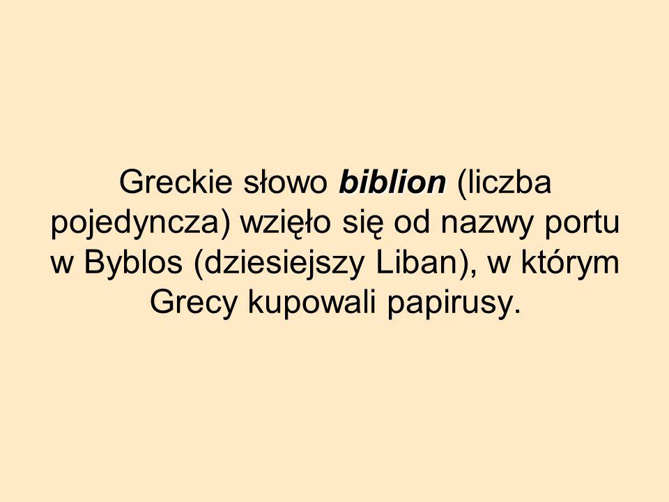 Greckie słowo biblion (liczba pojedyncza) wzięło się od nazwy portu w Byblos (dziesiejszy Liban), w którym Grecy kupowali papirusy.