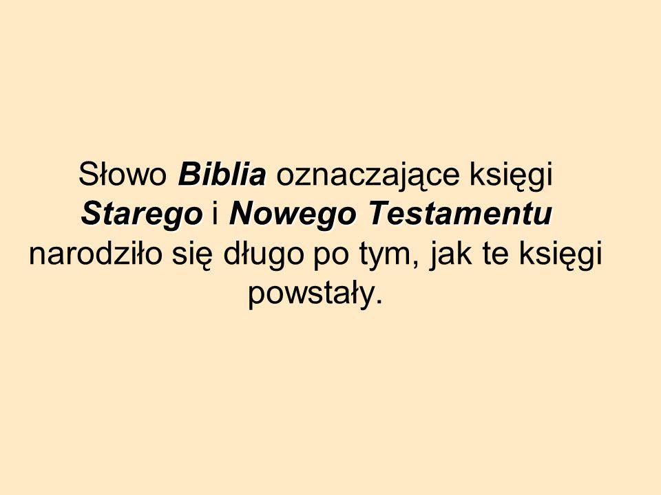 Słowo Biblia oznaczające księgi Starego i Nowego Testamentu narodziło się długo po tym, jak te księgi powstały.