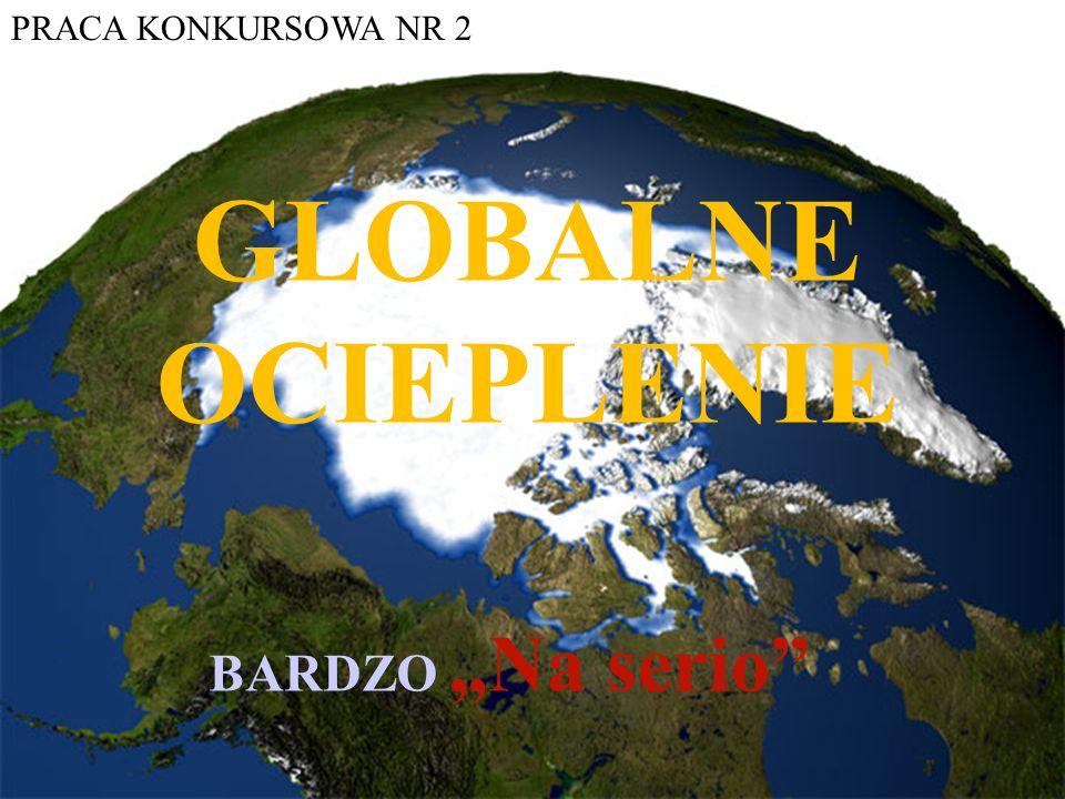"PRACA KONKURSOWA NR 2 GLOBALNE OCIEPLENIE BARDZO ""Na serio"