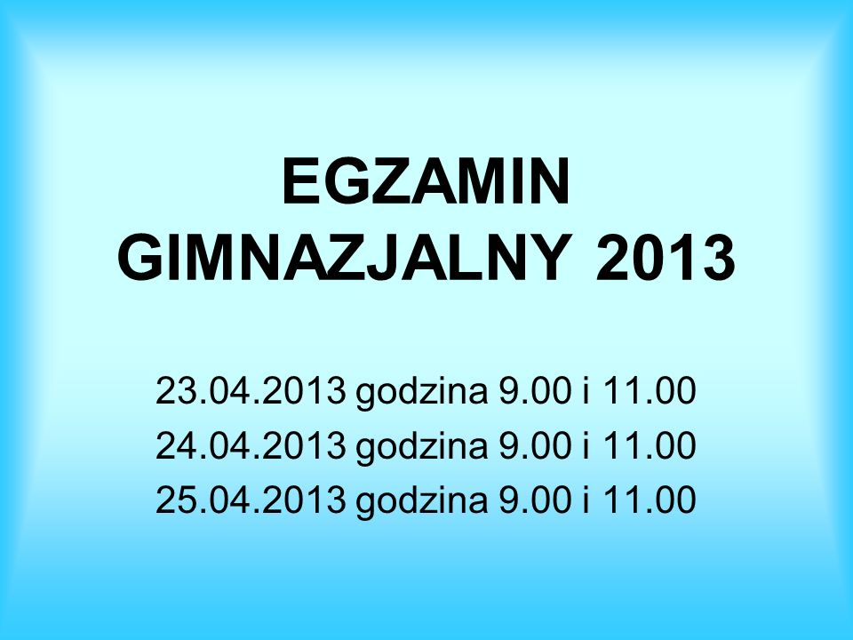 EGZAMIN GIMNAZJALNY 2013 23.04.2013 godzina 9.00 i 11.00