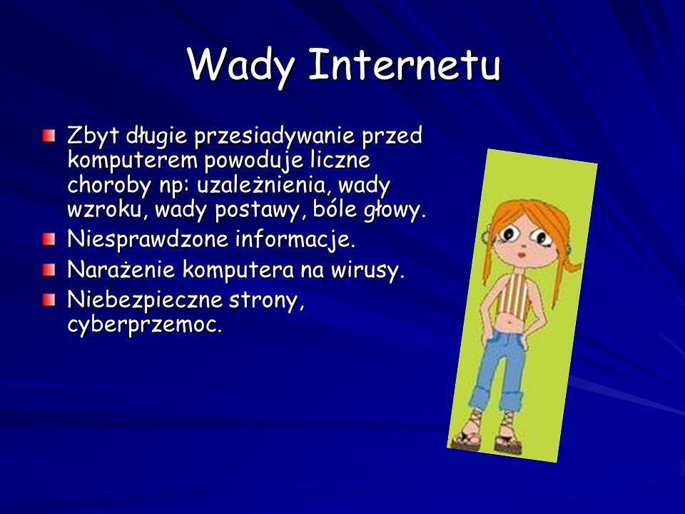 Wady Internetu Zbyt długie przesiadywanie przed komputerem powoduje liczne choroby np: uzależnienia, wady wzroku, wady postawy, bóle głowy.