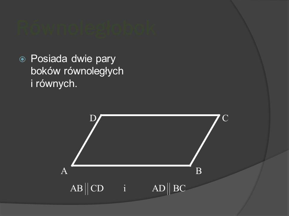 Równoległobok Posiada dwie pary boków równoległych i równych. D C A B