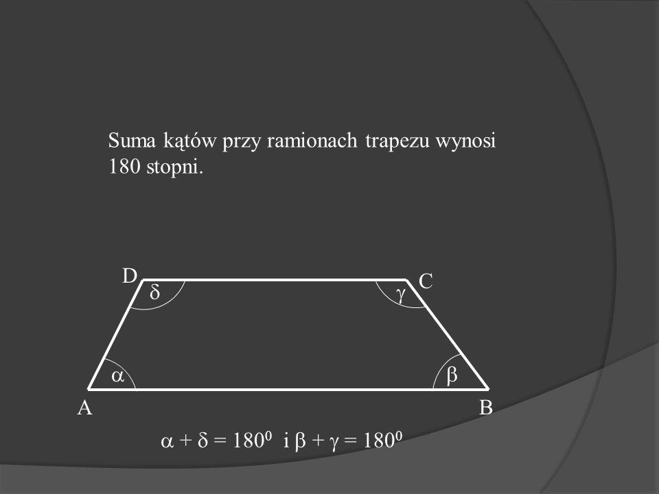 Suma kątów przy ramionach trapezu wynosi 180 stopni.