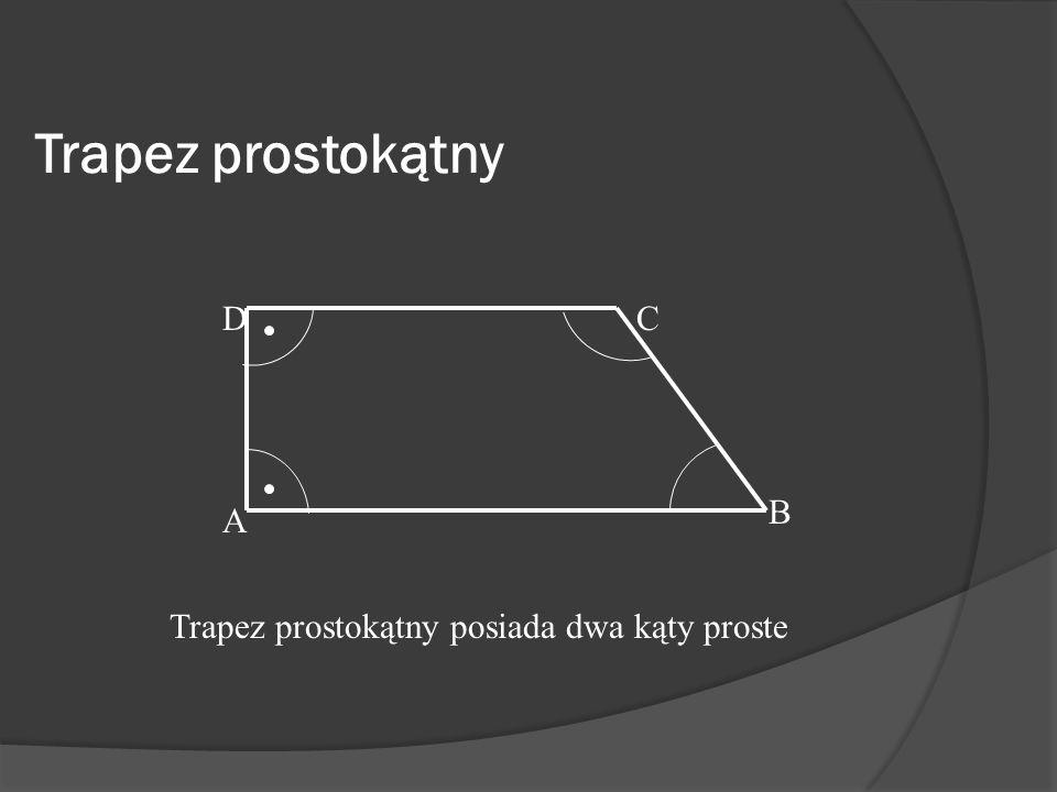Trapez prostokątny D C B A Trapez prostokątny posiada dwa kąty proste