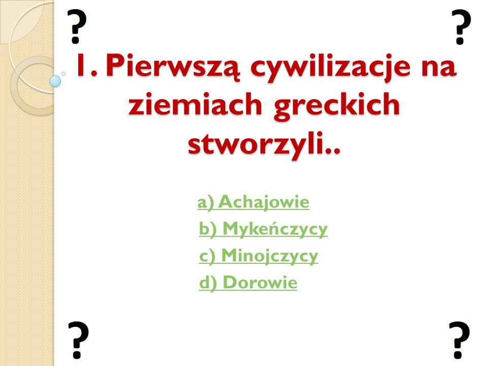 1. Pierwszą cywilizacje na ziemiach greckich stworzyli..