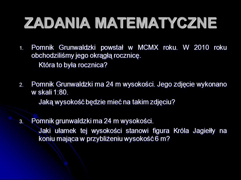 ZADANIA MATEMATYCZNE Pomnik Grunwaldzki powstał w MCMX roku. W 2010 roku obchodziliśmy jego okrągłą rocznicę.
