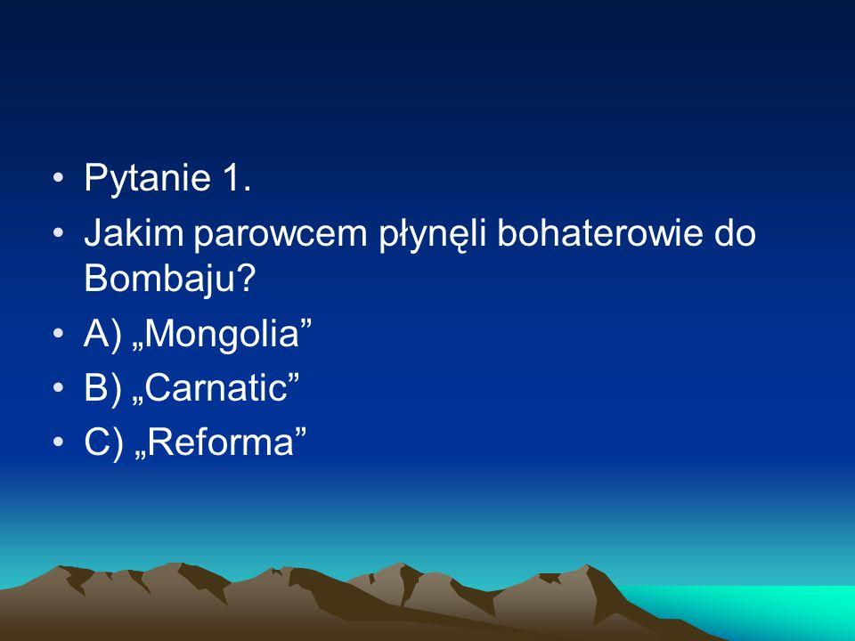"""Pytanie 1. Jakim parowcem płynęli bohaterowie do Bombaju A) """"Mongolia B) """"Carnatic C) """"Reforma"""