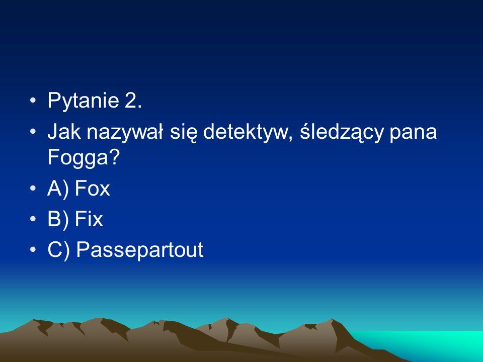 Pytanie 2. Jak nazywał się detektyw, śledzący pana Fogga A) Fox B) Fix C) Passepartout