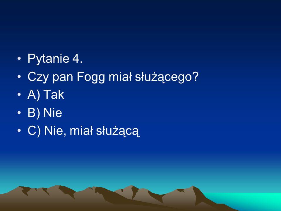 Pytanie 4. Czy pan Fogg miał służącego A) Tak B) Nie C) Nie, miał służącą