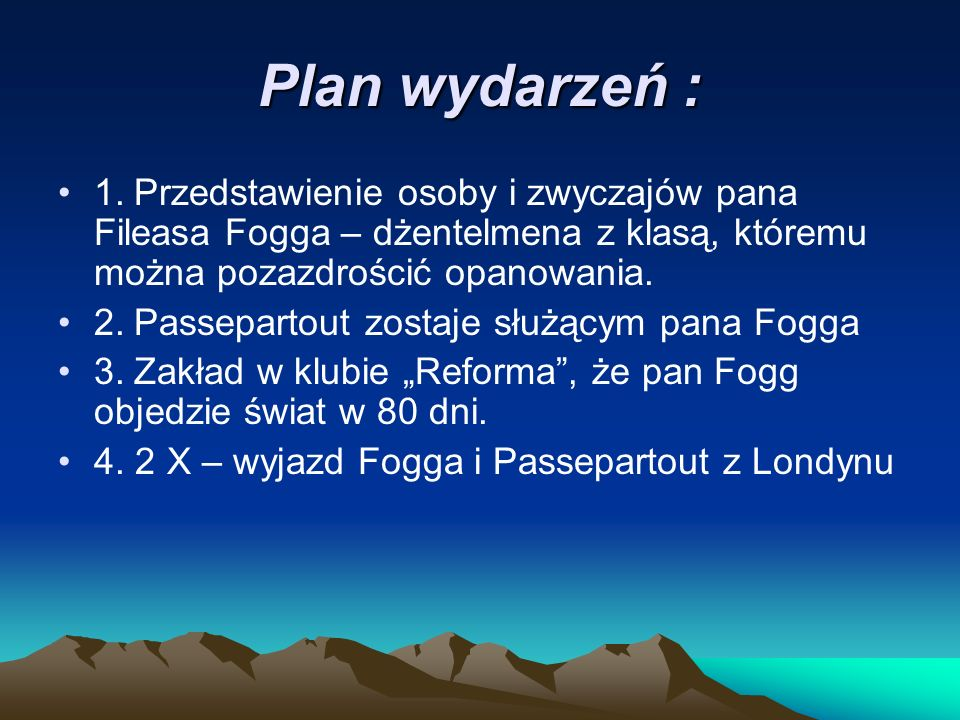 Plan wydarzeń : 1. Przedstawienie osoby i zwyczajów pana Fileasa Fogga – dżentelmena z klasą, któremu można pozazdrościć opanowania.