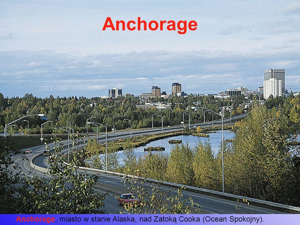 Anchorage Anchorage, miasto w stanie Alaska, nad Zatoką Cooka (Ocean Spokojny).