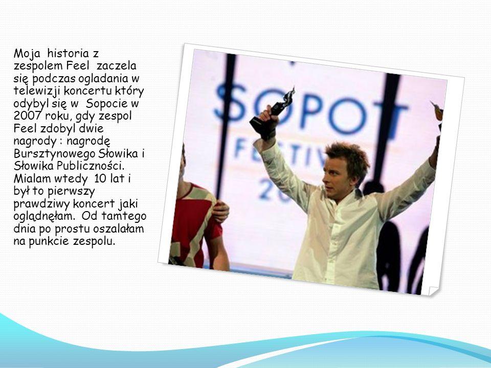 Moja historia z zespolem Feel zaczela się podczas ogladania w telewizji koncertu który odybyl się w Sopocie w 2007 roku, gdy zespol Feel zdobyl dwie nagrody : nagrodę Bursztynowego Słowika i Słowika Publiczności.