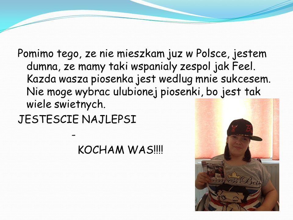 Pomimo tego, ze nie mieszkam juz w Polsce, jestem dumna, ze mamy taki wspanialy zespol jak Feel.