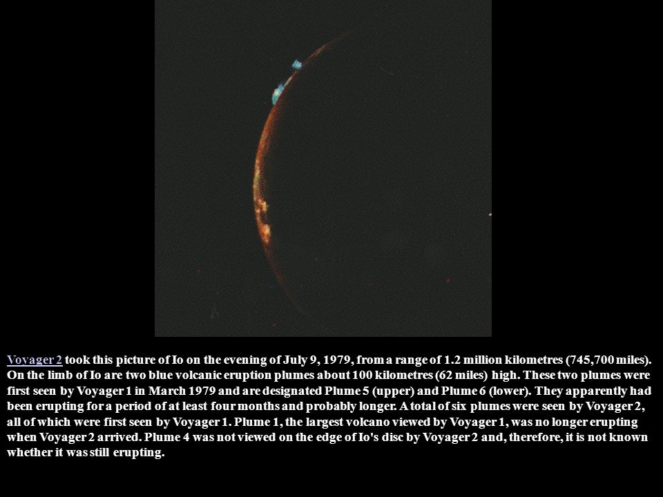 Voyager 2 took this picture of Io on the evening of July 9, 1979, from a range of 1.2 million kilometres (745,700 miles).