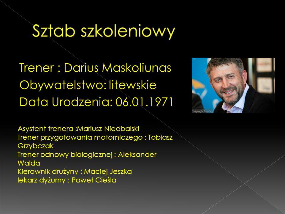 Sztab szkoleniowy Trener : Darius Maskoliunas Obywatelstwo: litewskie Data Urodzenia: 06.01.1971