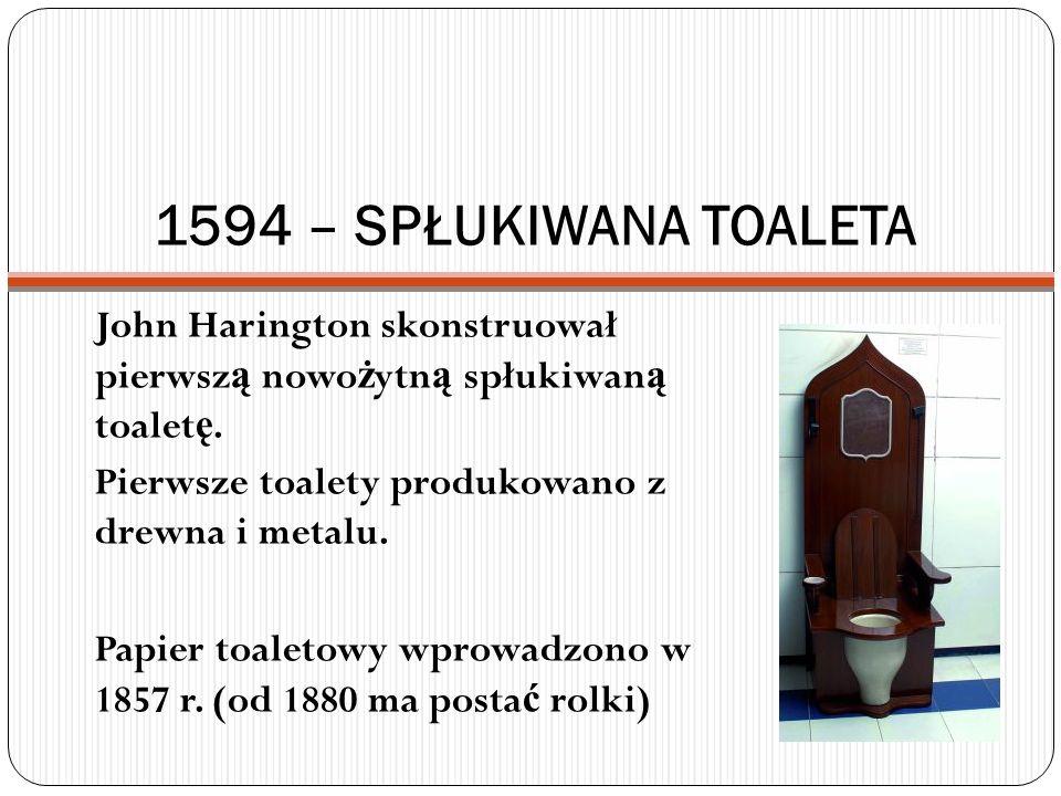 1594 – SPŁUKIWANA TOALETA John Harington skonstruował pierwszą nowożytną spłukiwaną toaletę. Pierwsze toalety produkowano z drewna i metalu.