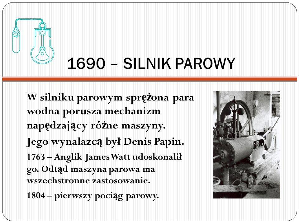 1690 – SILNIK PAROWY W silniku parowym sprężona para wodna porusza mechanizm napędzający różne maszyny.