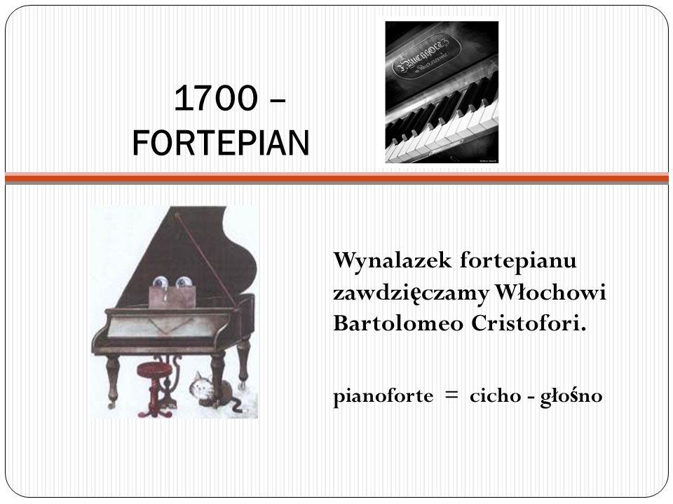 1700 – FORTEPIAN Wynalazek fortepianu zawdzięczamy Włochowi Bartolomeo Cristofori.