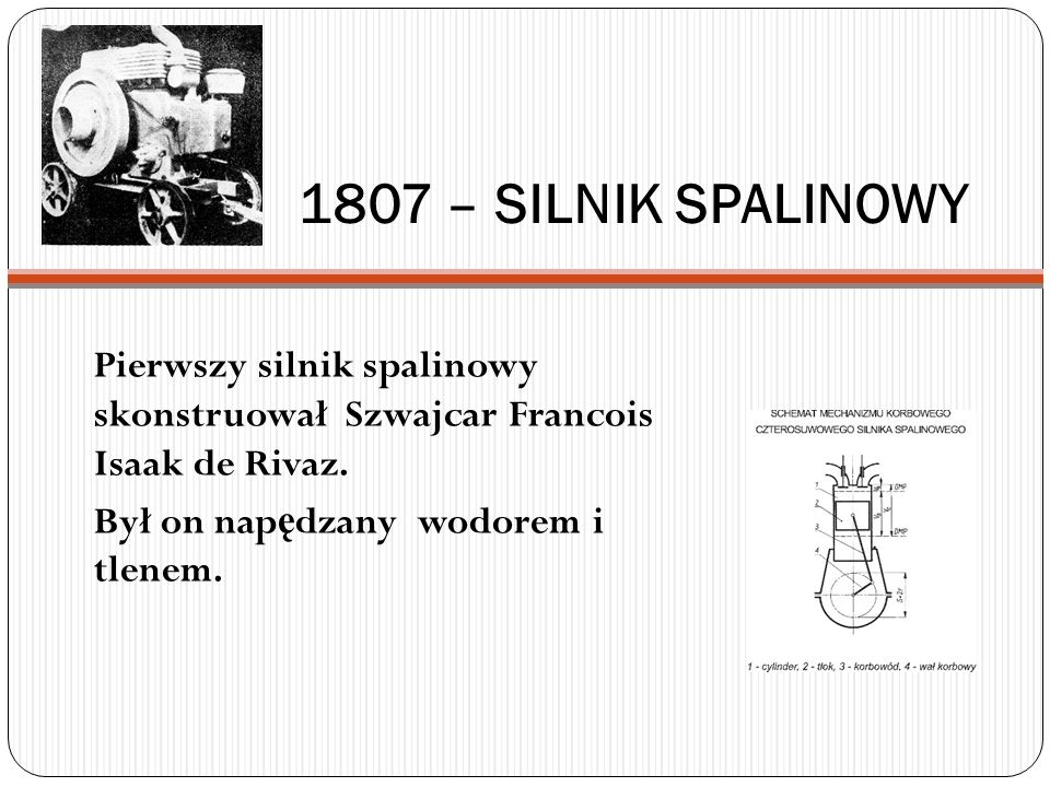 1807 – SILNIK SPALINOWY Pierwszy silnik spalinowy skonstruował Szwajcar Francois Isaak de Rivaz.