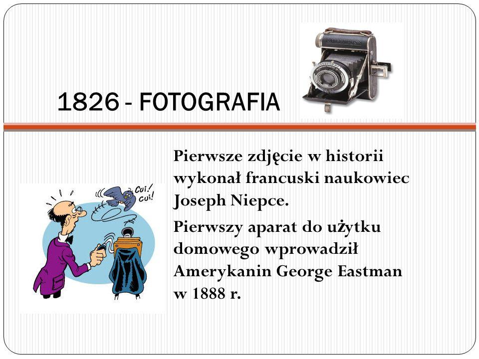 1826 - FOTOGRAFIA Pierwsze zdjęcie w historii wykonał francuski naukowiec Joseph Niepce.