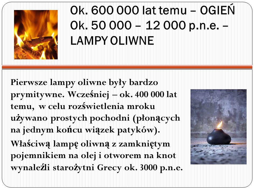 Ok. 600 000 lat temu – OGIEŃ Ok. 50 000 – 12 000 p.n.e. – LAMPY OLIWNE