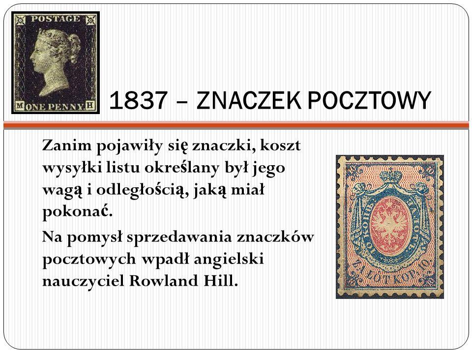 1837 – ZNACZEK POCZTOWY Zanim pojawiły się znaczki, koszt wysyłki listu określany był jego wagą i odległością, jaką miał pokonać.