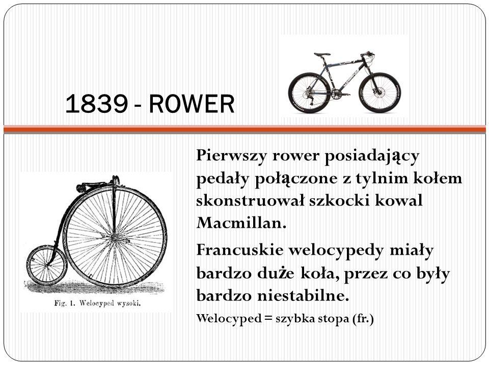 1839 - ROWER Pierwszy rower posiadający pedały połączone z tylnim kołem skonstruował szkocki kowal Macmillan.