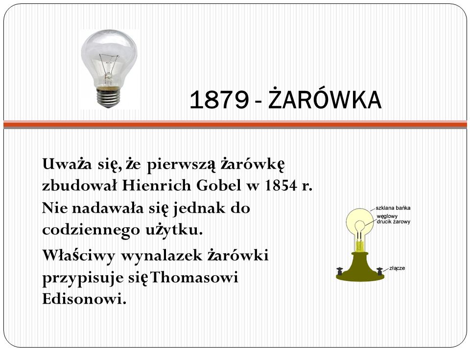 1879 - ŻARÓWKA Uważa się, że pierwszą żarówkę zbudował Hienrich Gobel w 1854 r. Nie nadawała się jednak do codziennego użytku.