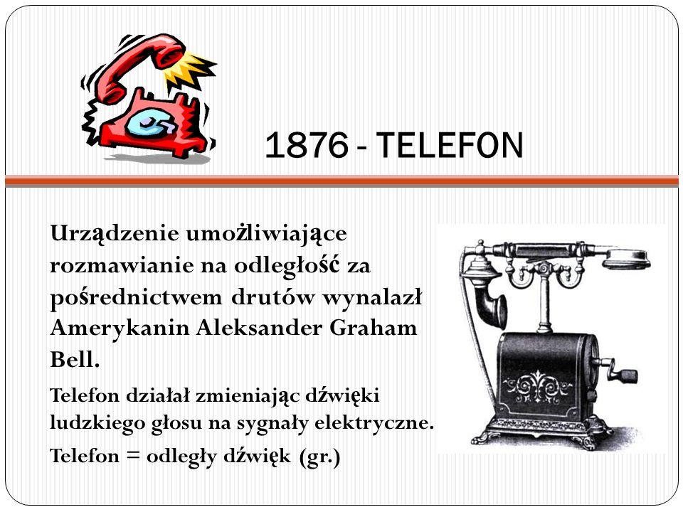 1876 - TELEFON Urządzenie umożliwiające rozmawianie na odległość za pośrednictwem drutów wynalazł Amerykanin Aleksander Graham Bell.