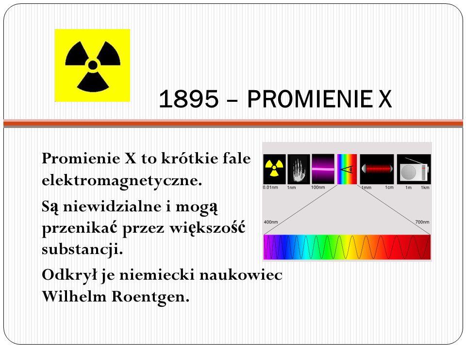 1895 – PROMIENIE X Promienie X to krótkie fale elektromagnetyczne.