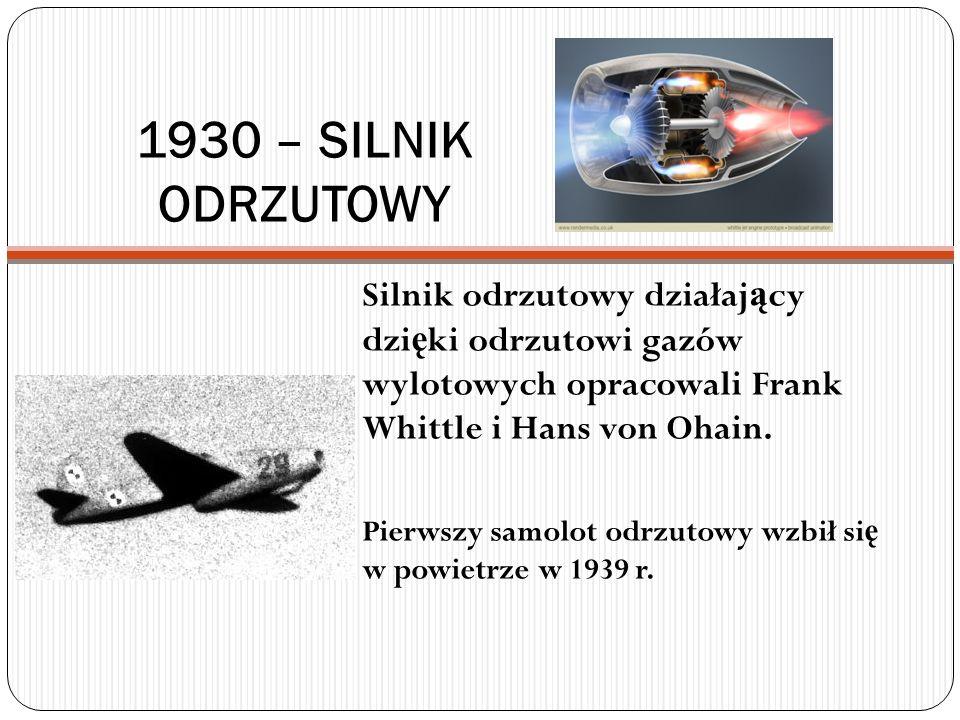 1930 – SILNIK ODRZUTOWY Silnik odrzutowy działający dzięki odrzutowi gazów wylotowych opracowali Frank Whittle i Hans von Ohain.