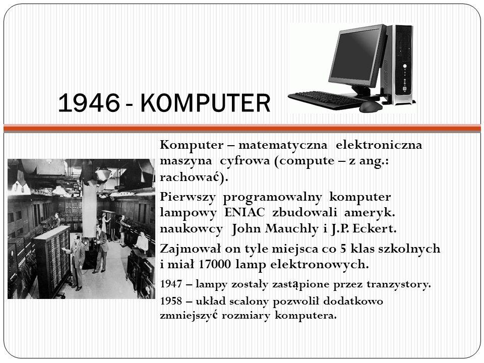 1946 - KOMPUTER Komputer – matematyczna elektroniczna maszyna cyfrowa (compute – z ang.: rachować).