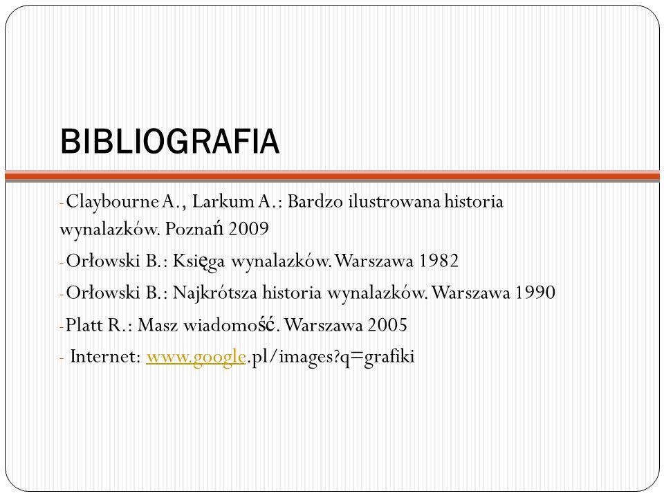 BIBLIOGRAFIA Claybourne A., Larkum A.: Bardzo ilustrowana historia wynalazków. Poznań 2009. Orłowski B.: Księga wynalazków. Warszawa 1982.
